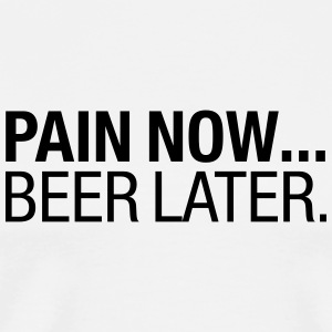 Pain Now....Beer Later T-Shirts - Men's Premium T-Shirt