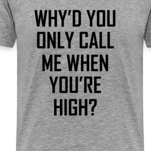 Why'd You Only Call Me When You're High? T-Shirts - Men's Premium T-Shirt