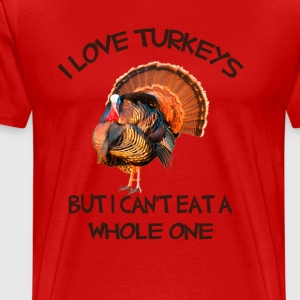 I Love Turkeys But I can't eat a Whole one T-Shirts - Men's Premium T-Shirt