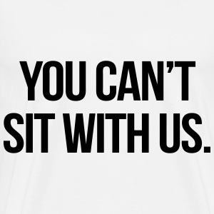 You Can't Sit With Us T-Shirts - Men's Premium T-Shirt