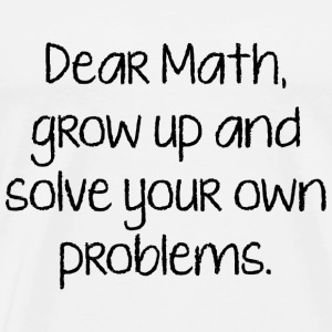 Dear Math, Grow Up And Solve Your Own Problems - Men's Premium T-Shirt