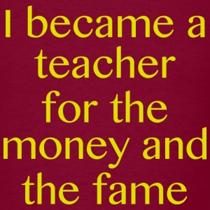 I Became A Teacher For The Money And The Fame - Men's T-Shirt