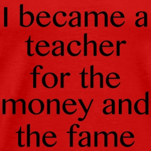 I Became A Teacher For The Money And The Fame - Men's Premium T-Shirt