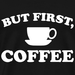 But First, Coffee - Men's Premium T-Shirt