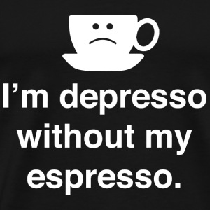 I'm Depresso Without My Espresso - Men's Premium T-Shirt