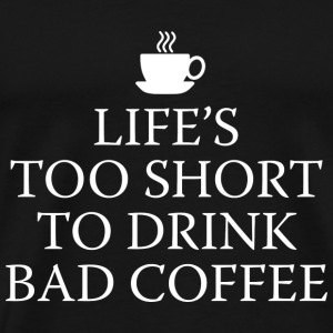 Life's Too Short To Drink Bad Coffee - Men's Premium T-Shirt