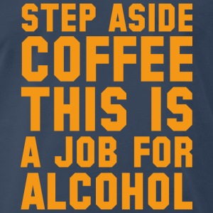 Step Aside Coffee This Is A Job For Alcohol - Men's Premium T-Shirt