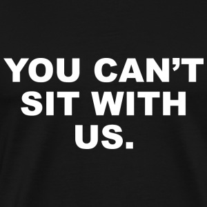 You Can't Sit With Us - Men's Premium T-Shirt