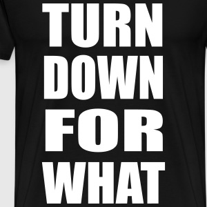 Turn Down For What Design T-Shirts - Men's Premium T-Shirt