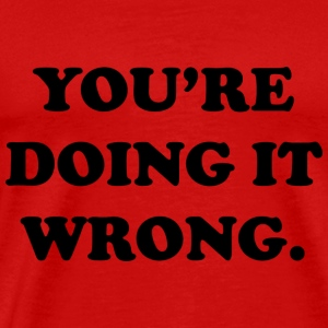 You're Doing It Wrong. - Men's Premium T-Shirt