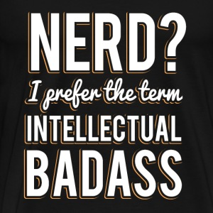 Nerd I Prefer the Term Intellectual Badass T Shirt - Men's Premium T-Shirt