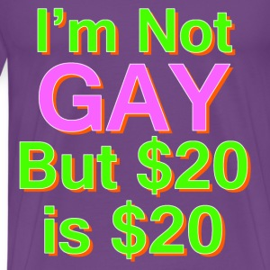 I'm Not Gay, But $20 is $20 - Men's Premium T-Shirt