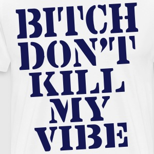 BITCH, DON'T KILL MY VIBE T-Shirts - Men's Premium T-Shirt
