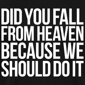DID YOU FALL FROM HEAVEN BECAUSE WE SHOULD DO IT T-Shirts - Men's Premium T-Shirt