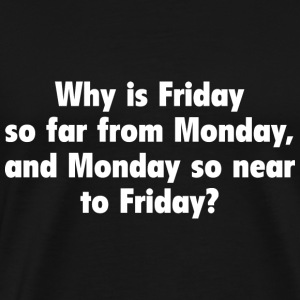 Why Is Friday So Far From Monday - Men's Premium T-Shirt