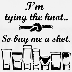 Tying the knot, Buy me a shot. T-Shirts - Men's Premium T-Shirt