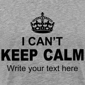 I Can't Keep Calm Write Your Text T-Shirts - Men's Premium T-Shirt