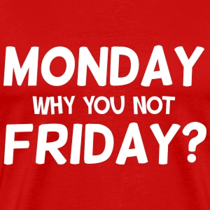 Monday why you not Friday? T-Shirts - Men's Premium T-Shirt