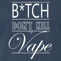 B*tch Don't Kill My Vape - Wht Logo