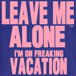 LEAVE ME ALONE I'M ON FREAKING VACATION T-Shirts - Men's Premium T-Shirt