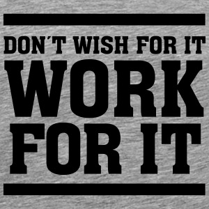 Don´t Wish For It Work For It T-Shirts - Men's Premium T-Shirt