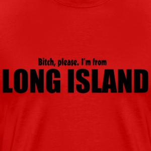 Bitch Please I'm From Long Island Apparel T-Shirts - Men's Premium T-Shirt