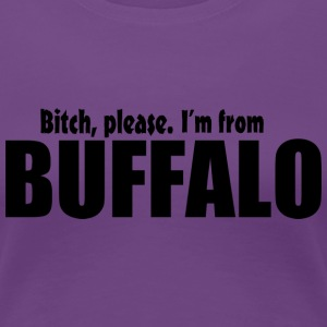 Bitch Please I'm From Buffalo Women's T-Shirts - Women's Premium T-Shirt