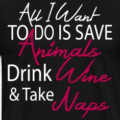 all i want to do save anmals drnk wine take naps T-Shirts