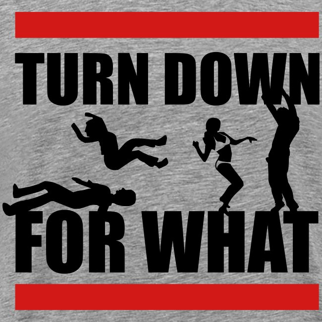Turn Down For What?