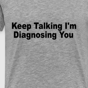 keep_talking_im_diagnosing_you_tshirts - Men's Premium T-Shirt