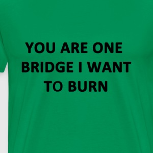 You Are One Bridge I Want to Burn - Men's Premium T-Shirt