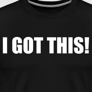 I GOT THIS! T-Shirts - Men's Premium T-Shirt