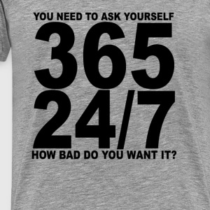 365_24_7_how_bad_do_you_want_it_tshirts - Men's Premium T-Shirt