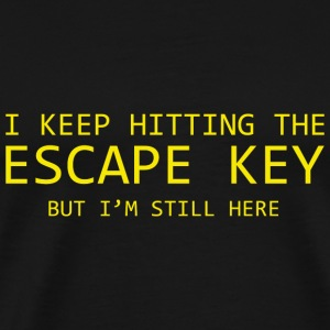 I Keep Hitting The Escape Key But I'm Still Here - Men's Premium T-Shirt