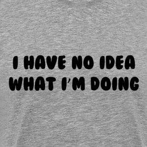 No Idea What I'm Doing T-Shirts - Men's Premium T-Shirt