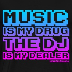 Music Is My Drug The DJ Is My Dealer