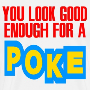 Natural You Look Good Enough for a Poke T-Shirts - Men's Premium T-Shirt