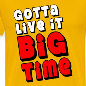 Yellow Gotta Live It Big Time T-Shirts - Men's Premium T-Shirt