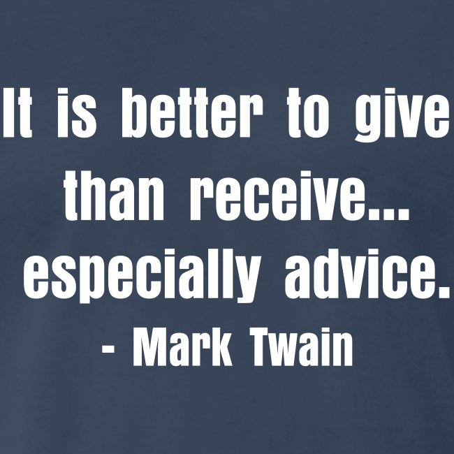 It is better to give than receive... especially advice.