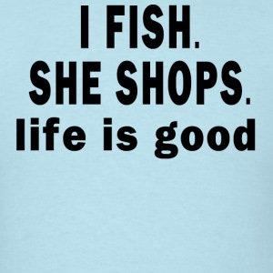 I FISH. SHE SHOPS. LIFE IS GOOD T-Shirts - Men's T-Shirt