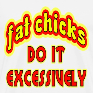 White Fat Chicks Do It Excessively T-Shirts - Men's Premium T-Shirt