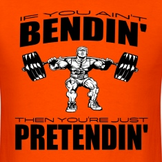 If You Ain't Bendin' Then You're Just Pretendin' W T-Shirts