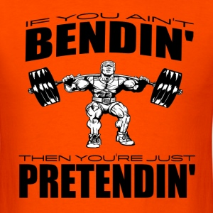 If You Ain't Bendin' Then You're Just Pretendin' W T-Shirts - Men's T-Shirt