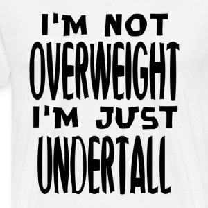 I'm Not Overweight I'm Undertall Fat T-Shirts - Men's Premium T-Shirt