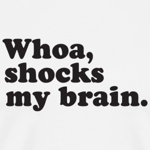 Whoa, Shocks My Brain - Men's Premium T-Shirt