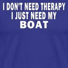 I DON'T NEED THERAPY. I JUST NEED MY BOAT. T-Shirts