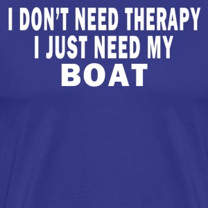 I DON'T NEED THERAPY. I JUST NEED MY BOAT. T-Shirts - Men's Premium T-Shirt
