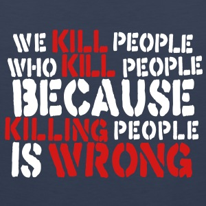we kill people who kill people because killing people is wrong T-Shirts - Men's Premium Tank