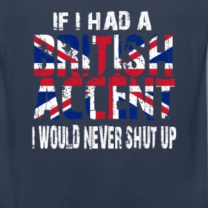 IF I HAD A BRITISH ACCENT I WOULD NEVER SHUT UP T-Shirts - Men's Premium Tank