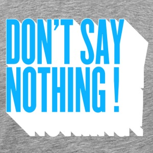 don't  say nothing ! T-Shirts - Men's Premium T-Shirt